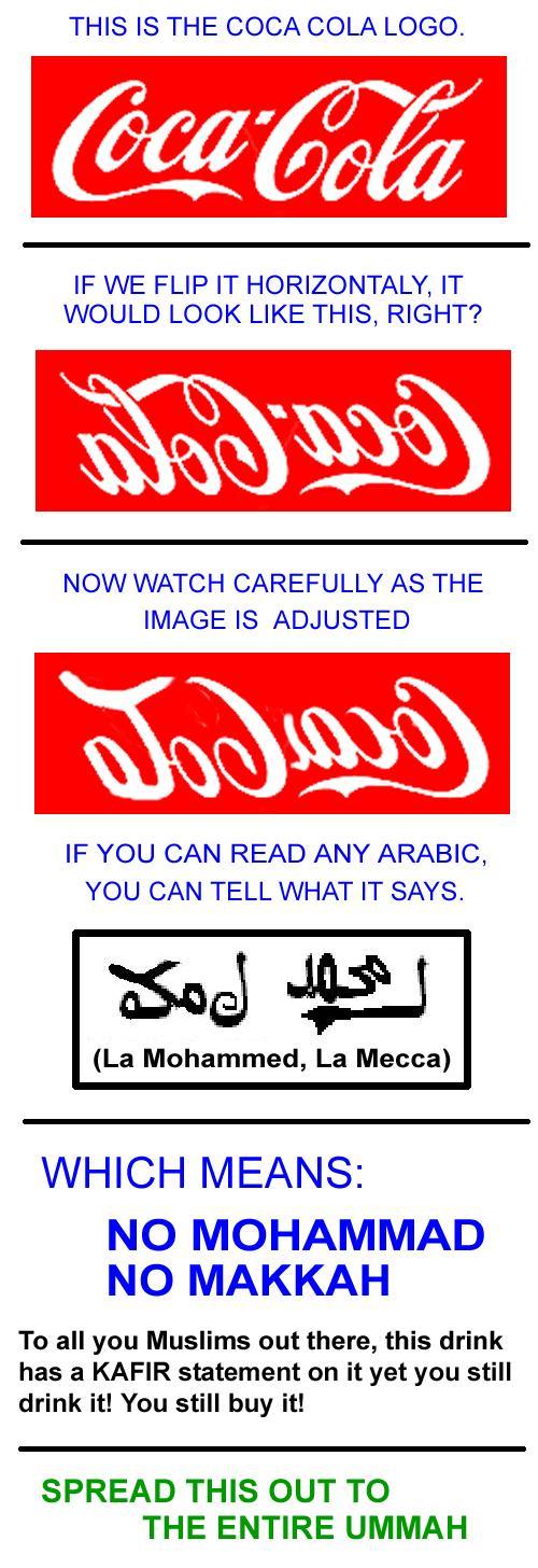 logo coca cola ternyata yahudi logo tersebut jika dibalik/dibaca lewat cermin akan membentuk kata La Mohamed, La mecca atau no mahammad no makkah astagfirullah