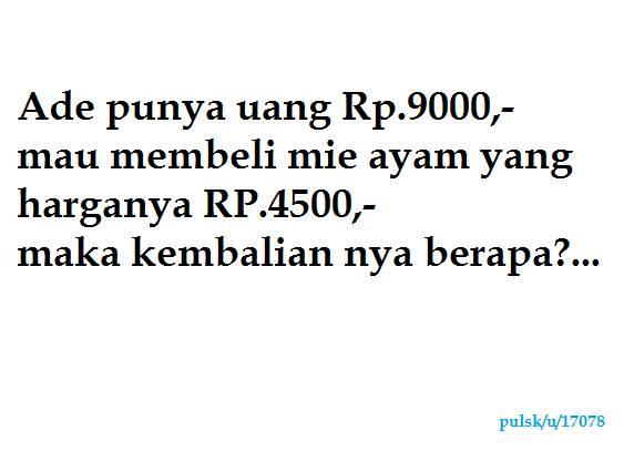 Tebak ea,, Ade punya uang Rp.9000,- mau membeli mie ayam yang harganya Rp.4500,- maka kembalian nya berapa??...