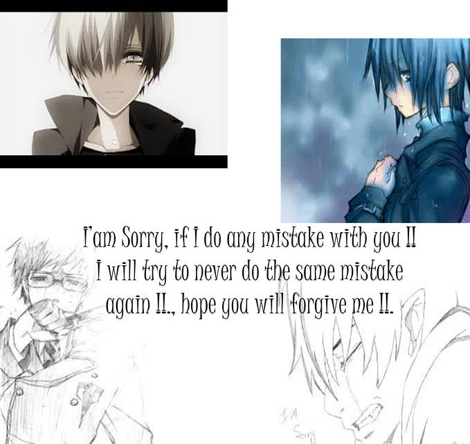 Iam so sorry , if I do any mistake with you !!, I will try to never do the same mistake again !!, hope you will forgive me !!.