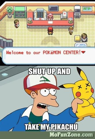 pernah liat di game pokemon ada blg shut up and take my pikachu?WOW nya y