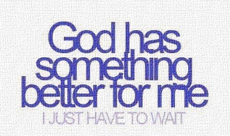 God Has Something Better for you. you Just Have to Wait