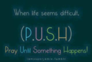 P.U.S.H   Pray Until Something Happens
