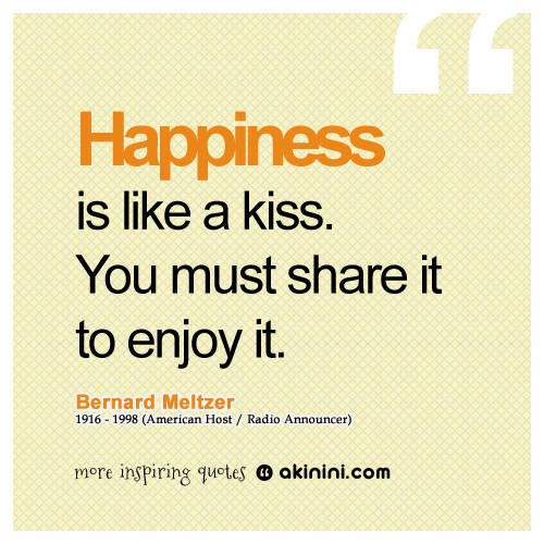 HAPPINESS is like kiss. You must share it to enjoy it. Bernard Meltzer 1916-1998 (American Host / Radio Announcer )
