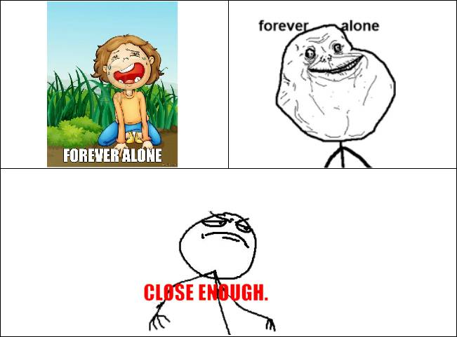 Forever Alone Close Enough