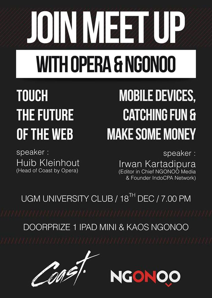 Come and join to get the latest informations and have a chance to talk with the experts! Talkshow: 1. Huib Kleinhout - Head of Coast by Opera Software Topic : Touch the future of the Web 2. Irwan Kartadipura - Editor in Chief Ngonoo Media &