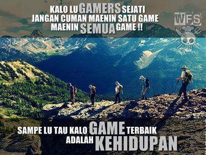 GAMERS SEJATI jangan cuma maenin satu game, maenin semua game sampe loe tau kalo Game terbaik adalah KEHIDUPAN :)