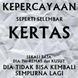 Trust is like a paper, once its crumbled it cant be perfect = kepercayaan itu seperti selembar kertas, sekali dirusak susah utk diperbaiki.