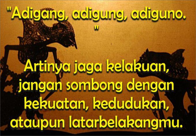 """""""Adigang, adigung, adiguno. """" Artinya jaga kelakuan, jangan sombong dengan kekuatan, kedudukan, ataupun latarbelakangmu. sumber : http://katakata-mutiara.com/?p=1597"""