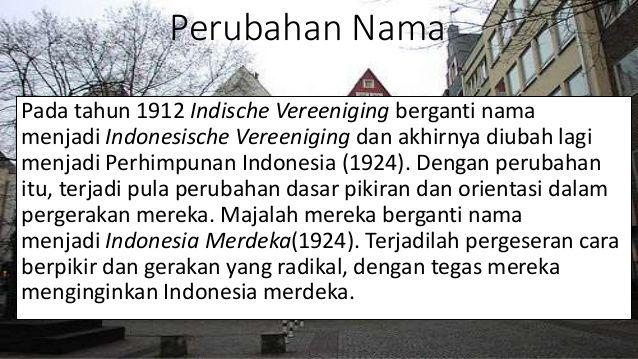 #6 PERHIMPUNAN INDONESIA Pada bulan Februari 1922, para pelajar Indonesia di negeri Belanda sepakat mengadopsi nama Indonesia. Mereka mengubah nama organisasinya dari Indische Vereeniging menjadi Indonesische Vereeniging. Kemudian, di tahun 1924, koran organisasi ini, Hindia Poetra, berganti nama menjadi Indonesia Merdeka. Setahun kemudian, giliran nama Indonesische Vereeniging resmi diubah menjadi Perhimpunan Indonesia (PI). Sumber gambar : slideshare.net