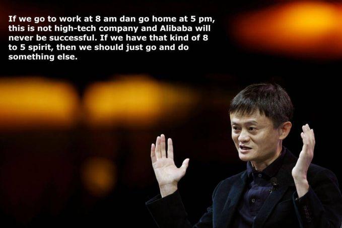 #6 Jika kita pergi bekerja pukul 08.00 pagi dan pulang pukul 5 sore, kita bukan perusahaan teknologi, dan Alibaba tidak akan pernah sukses. Jika kita memiliki semangat 8-5 itu, kita sebaiknya melakukan hal yang lain. Untuk menjadi sukses jangan mau terpatok dengan jam kerja, tetapi berusahalah untuk lebih baik dan bekerja keras dari orang lain.