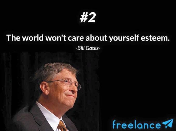 #2 The world wont care about yourself esteem. Dunia tidak peduli tentang harga dirimu. Untuk hidup sukses tidak diperlukan harga diri yang tinggi tetapi kemauan yang keras dalam berusaha.