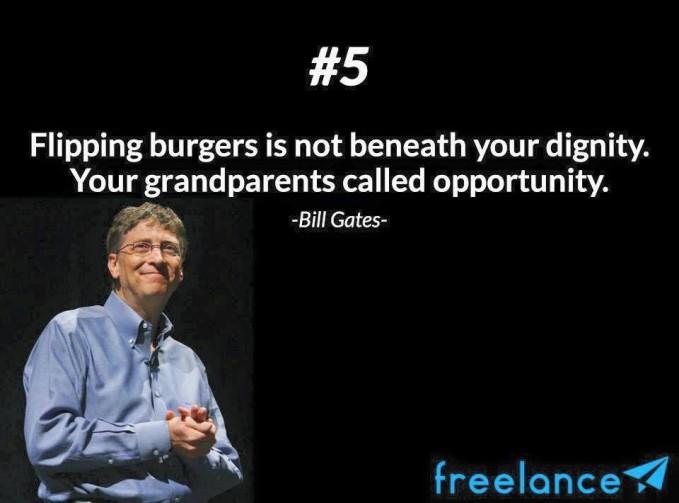 #5 Flipping burgers is not beneath your dignity. Your grandparents called opportunity. Membalikkan burger itu tidak menurunkan martabatmu. Kakek nenekmu menyebutnya kesempatan. Tidak perlu malu dengan pekerjaan yang kelihatannya kecil di mata orang. Yang terpenting adalah bekerja keras.
