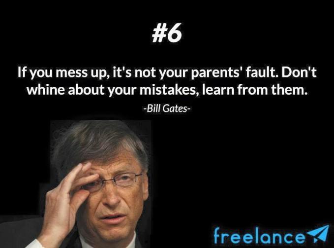 #6 If you mess up, its not your parents fault. Dont whine about your mistakes, learn from them. Jika kamu mengacaukan, itu bukan kesalahan orang tuamu. Jangan mengeluh tentang kesalahanmu tetapi belajarlah dari kesalahanmu. Jangan menyalahkan orang lain jika kamu melakukan kesalahan.