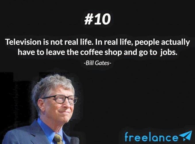 #10 Television is not real life. In real life, people actually have to leave the coffee shop and go to jobs. Televisi bukanlah kehidupan nyata. Di kehidupan nyata, orang harus meninggalkan warung kopi dan pergi bekerja. Hidup harus bekerja keras dan berhenti menonton TV yang tidak nyata.