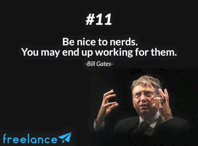 #11 Be nice to nerds. You may end up working for them. Jadilah kutu buku yang menyenangkan. Kamu mungkin berakhir bekerja untuk mereka. Pintar tidak menjamin hidup sukses, kadang orang pintar harus bekerja kepada orang yang kurang pintar pendidikannya. Bagaimana PULSKER? Apakah kalian sudah terinspirasi? Terima kasih sudah membaca dan semoga bermanfaat.