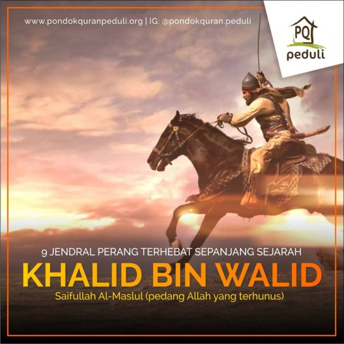 #6 KHALID BIN WALID Khalid ibn al-Walid (584 - 642), adalah seorang panglima perang pada masa pemerintahan Khulafaur Rasyidin yang termahsyur dan ditakuti di medan perang serta dijuluki sebagai Saifullah Al-Maslul (pedang Allah yang terhunus). Dia adalah salah satu dari panglima-panglima perang penting yang tidak terkalahkan sepanjang kariernya.