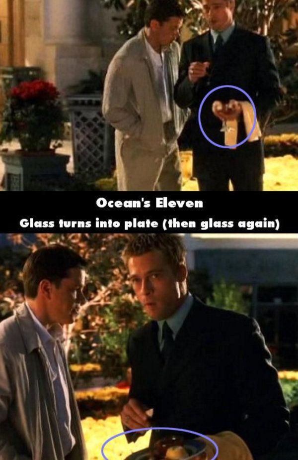 Oceans Eleven Saat adegan salah satu pemain memegang gelas, trus adegan selanjutnya gelas di tangannya berubah jadi piring terus berubah lagi jadi gelas.