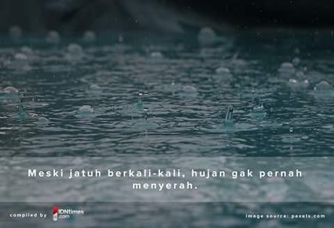Inilah yang dapat kita ambil teladan dari hujan pulsker. Walaupun dia jatuh berkali-kali dan dimaki setiap orang dia akan terus bergulir dan berjalan sebagaimana mestinya. Hujanlah yang mengajarkan kita untuk tidak menyerah walaupun jatuh berkali-kali.