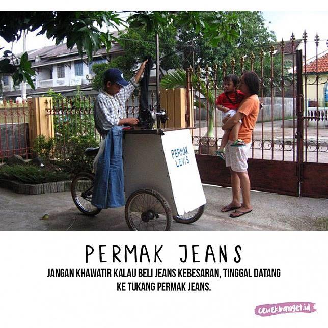 Permak jeans Sama seperti sol sepatu, kalau celana jeansmu kebesaran atau ingin dipotong, tinggal panggil aja tukang permak jeans. Biasanya mereka keliling komplek perumahan dengan sepeda dan mesin jahitnya.
