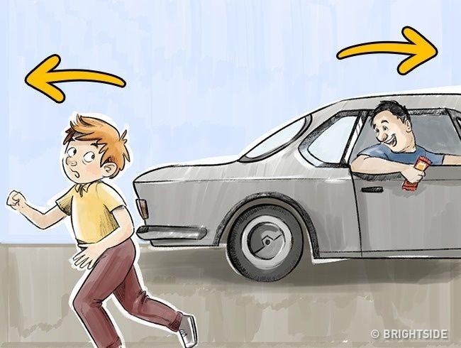Melarikan diri dari mobil ke arah yang berlawanan! Sebagai orangtua harus mengajari anak-anak untuk tidak masuk mobil dengan orang asing, dan itu penting. Tapi anak Anda harus belajar satu peraturan lagi: jika sebuah mobil berhenti di dekatnya atau mulai mengikuti anak dengan orang-orang di dalam mobil yang berusaha menarik perhatian, anak harus berlari cepat ke arah yang berlawanan dengan pergerakan kendaraan. Ini akan membantu menghindari hal-hal yang negatif.