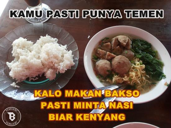 Atau kamu sendiri yang suka makan bakso nambah nasi sepiring biar kenyang?