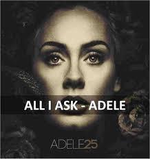 All I Ask - Adele Lagu ini menceritakan tentang detik - detik perpsahan dengan pasangannya.