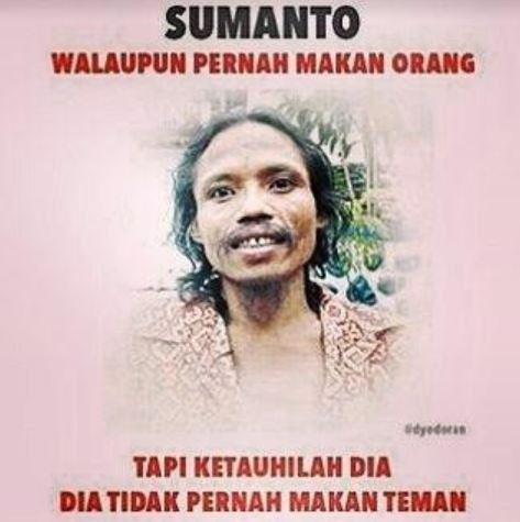Walaupun Sumanto pernah makan orang tapi dia nggak pernah makan teman.